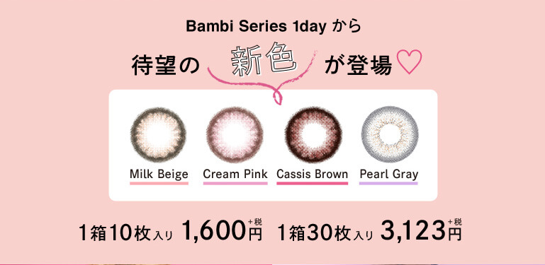Angelcolor Bambi Series 1day バンビシリーズ|Bambi Series 1dayから待望の新色が登場 1箱10枚入り 1,600円+税 1箱30枚入り 3,123円+税