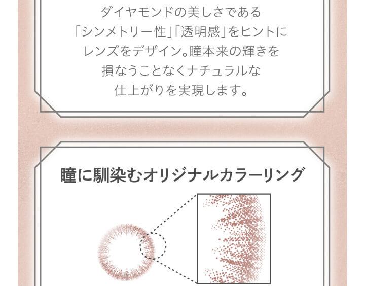 大屋夏南イメージモデル エルージュ -eRouge|ダイヤモンドの美しさである「シンメトリー性」「透明感」をヒントにレンズをデザイン。瞳本来の輝きをヒントにレンズをデザイン。瞳本来の輝きを損なうことなくナチュラルな仕上がりを実現します。瞳に馴染むオリジナルカラーリング