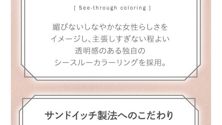 大屋夏南イメージモデル エルージュ -eRouge|「See-through coloring」媚びないしなやかな女性らしさをイメージし、主張しすぎない程よい透明感のある独自のシースルーカラーリングを採用。 サンドイッチ製法へのこだわり