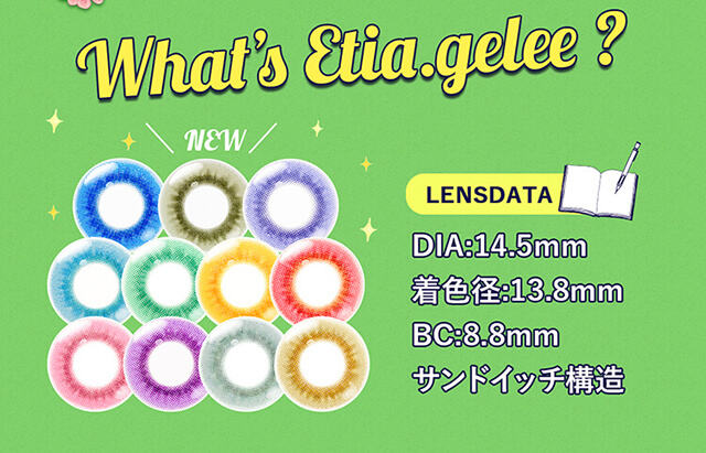 Etia gelee 1day -エティアジュレワンデー|What's Etia gelee? NEW LENSDATA DIA:14.5mm 着色径:13.8mm BC:8.8mm サンドイッチ構造