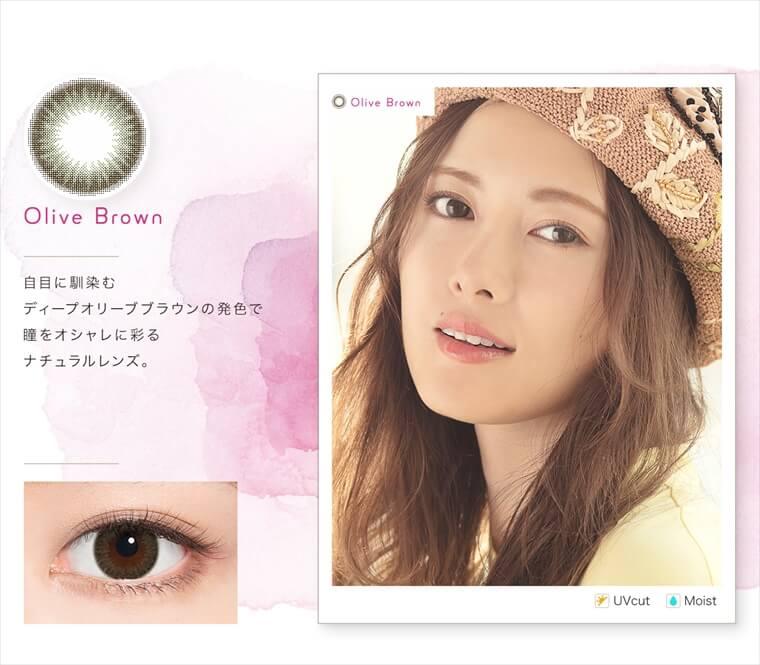 白石麻衣イメージモデルカラコン feliamo -フェリアモ|<Olive Brown>自目に馴染むディープオリーブブラウンの発色で瞳をオシャレに彩るナチュラルレンズ。