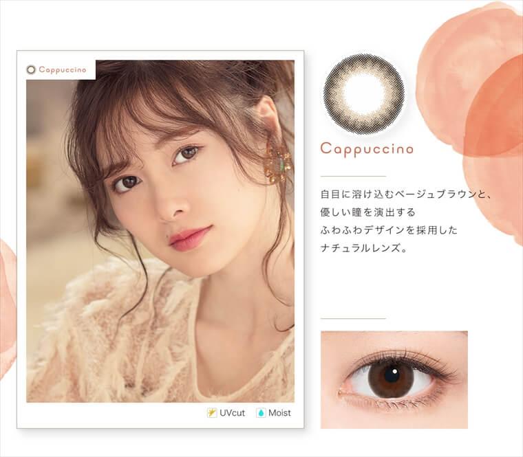白石麻衣イメージモデルカラコン feliamo -フェリアモ|<Cappuccino>自目に溶け込むベージュブラウンと、優しい瞳を演出するふわふわデザインを採用したナチュラルレンズ。