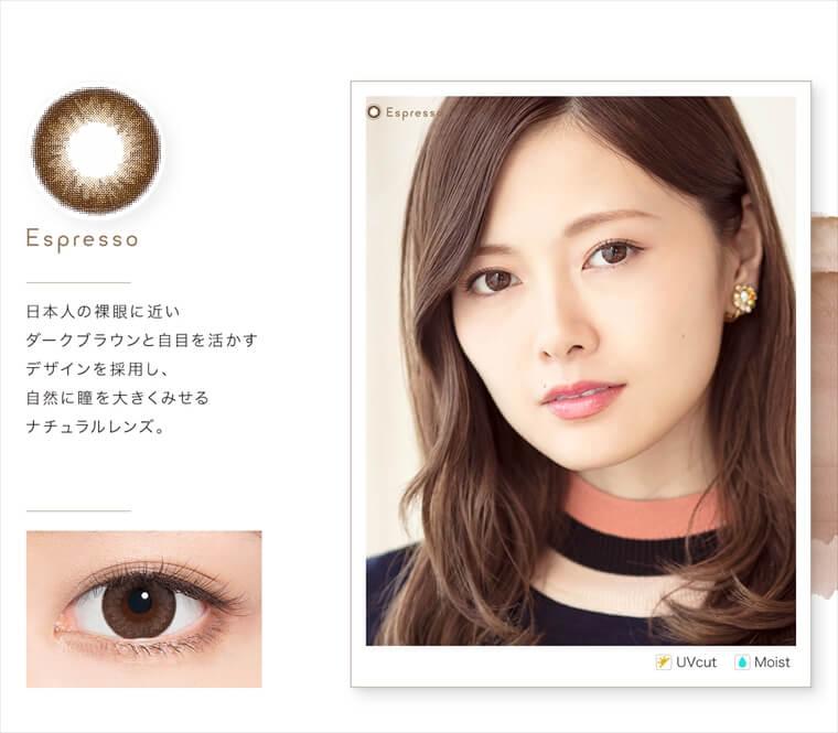 白石麻衣イメージモデルカラコン feliamo -フェリアモ|<Espresso>日本人の裸眼に近いダークブラウンと自目を活かすデザインを採用し、自然に瞳を大きくみせる ナチュラルレンズ。