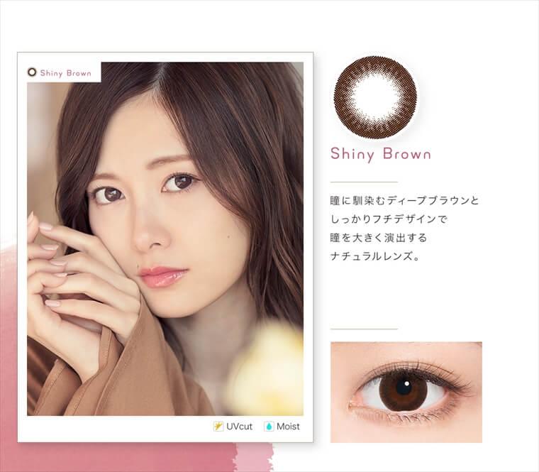 白石麻衣イメージモデルカラコン feliamo -フェリアモ|<Shiny Brown>瞳に馴染むディープブラウンとしっかりフチデザインで瞳を大きく演出するナチュラルレンズ。