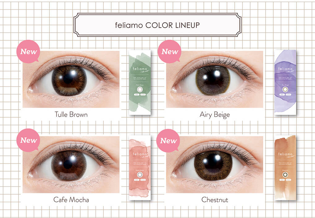 白石麻衣イメージモデルカラコン feliamo -フェリアモ|feliamo COLOR LINEUP New Tulle Brown New Airy Beige New Cafe Mocha New Chestnut