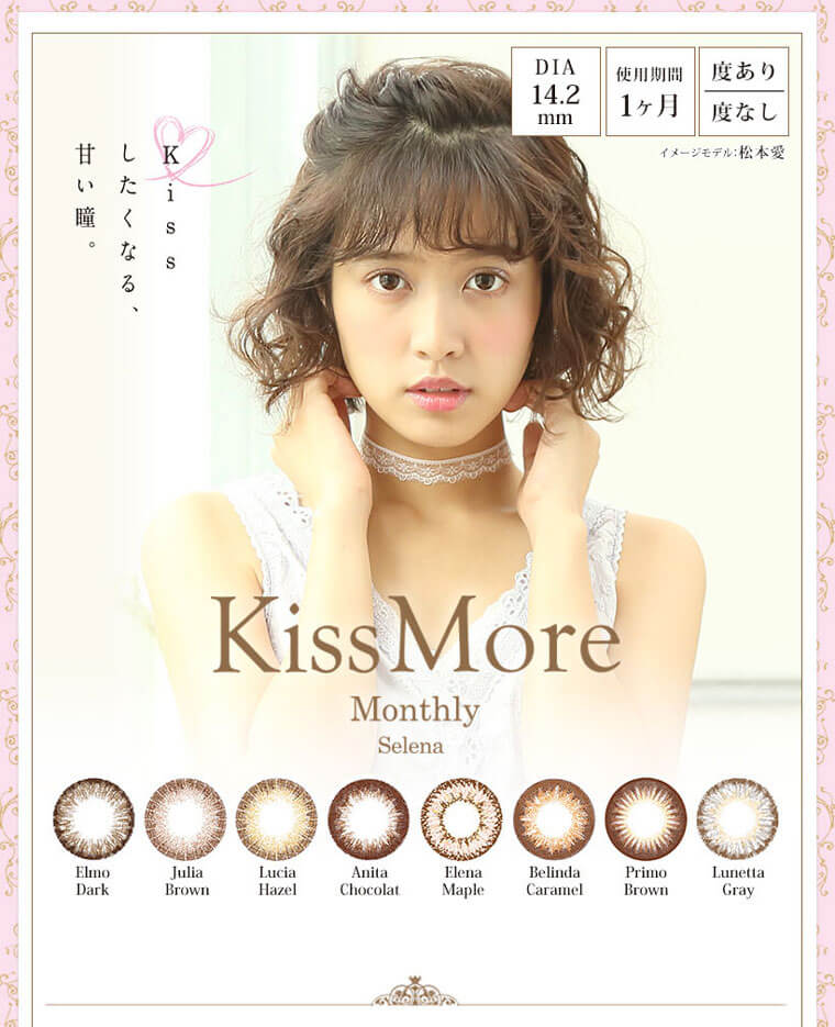 【松本愛イメージカラコン】Kiss More Monthly Selena -キスモアセレナマンスリー|Kissしたくなる、甘い瞳。DIA:14.2mm/試用期間1ヶ月/度あり・度なし/Elmo Dark/Julia Brown/Lucia Hazel/Anita Chocolat/Elena Maple/Belinda Caramel/Primo Brown/Lunetta Gray