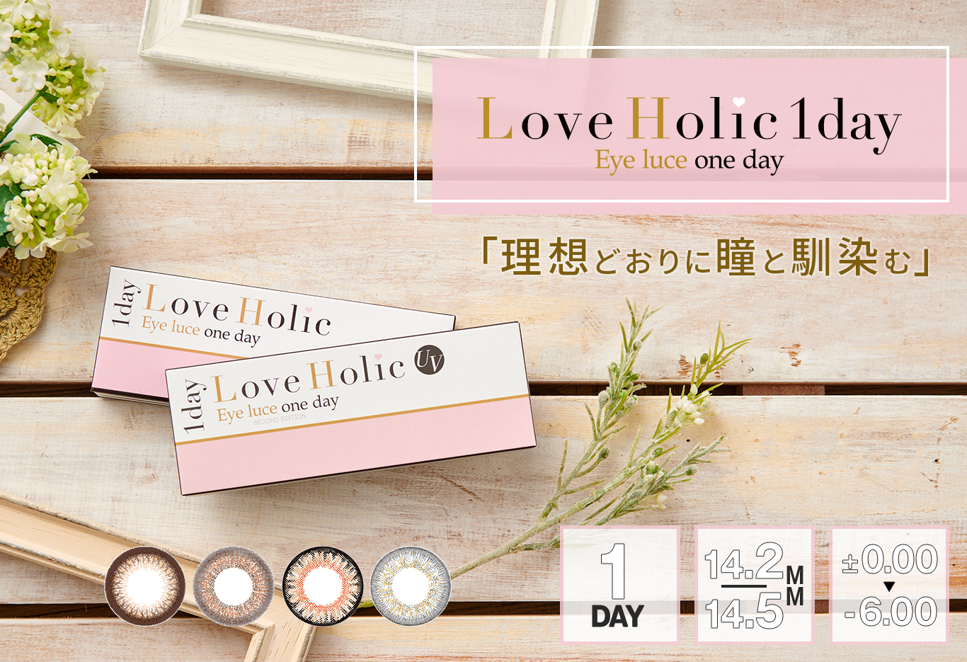 Love Holic 1day -ラブホリックワンデー | Love Holic 1day Eye luce one day 「理想どおりに瞳と馴染む」 1DAY 14.2/14.5MM ±0.00~-6.00