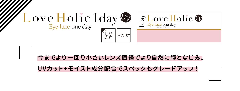 Love Holic 1day -ラブホリックワンデー|Love Holic 1day UV Eye luce one day UV CUT MOIST 「今までより一回り小さいレンズで直径でより自然に瞳となじみ、UVカット+モイスト成分配合でスペックもグレードアップ!」