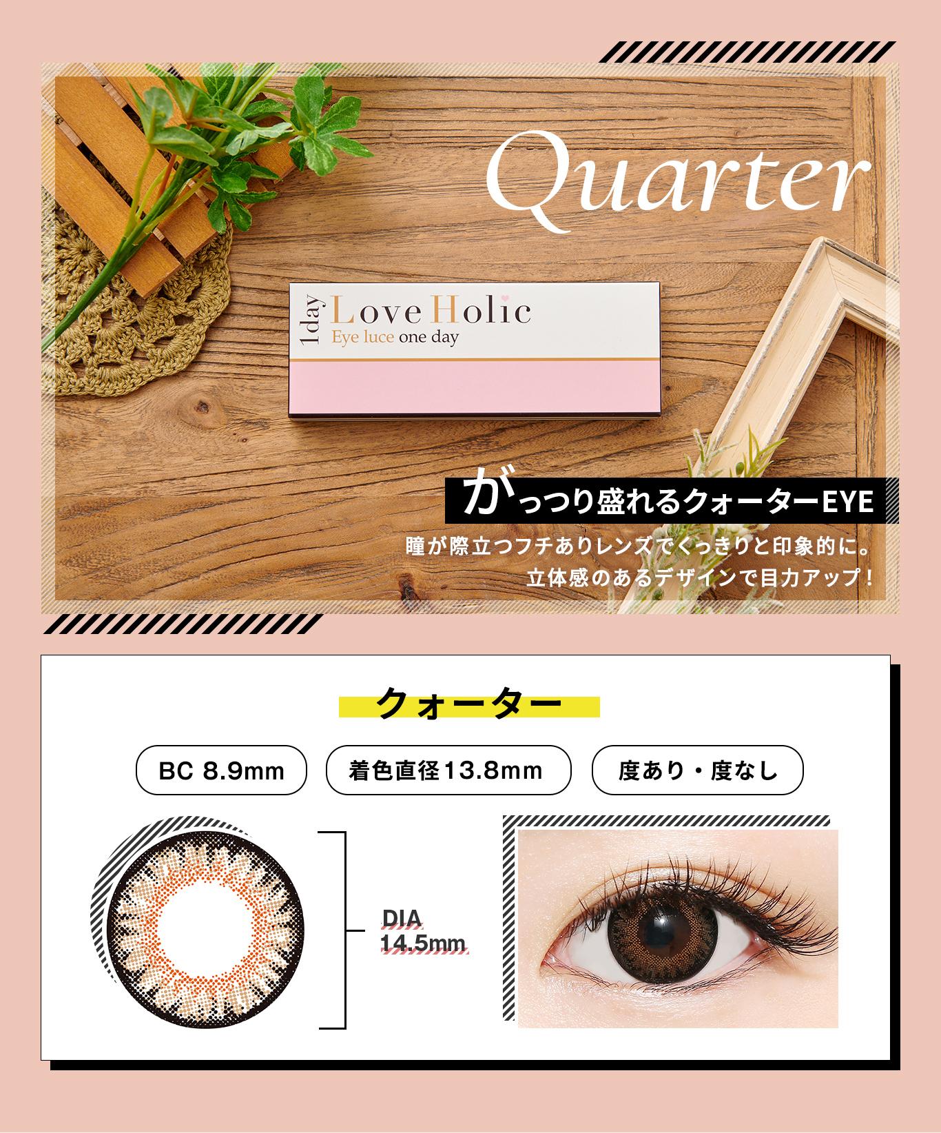 Love Holic 1day -ラブホリックワンデー|QUARTER がっつり盛れるクォーターEYE 瞳が際立つフチありレンズでくっきりと印象的に。立体感のあるデザインで目力アップ!