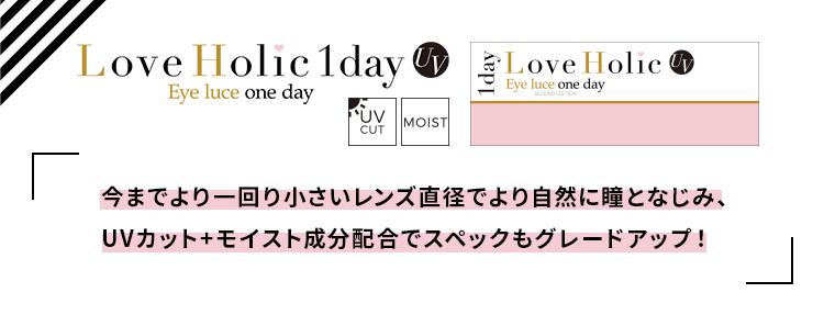 Love Holic 1day -ラブホリックワンデー Love Holic 1day UV Eye luce one day UV CUT MOIST 「今までより一回り小さいレンズで直径でより自然に瞳となじみ、UVカット+モイスト成分配合でスペックもグレードアップ!」