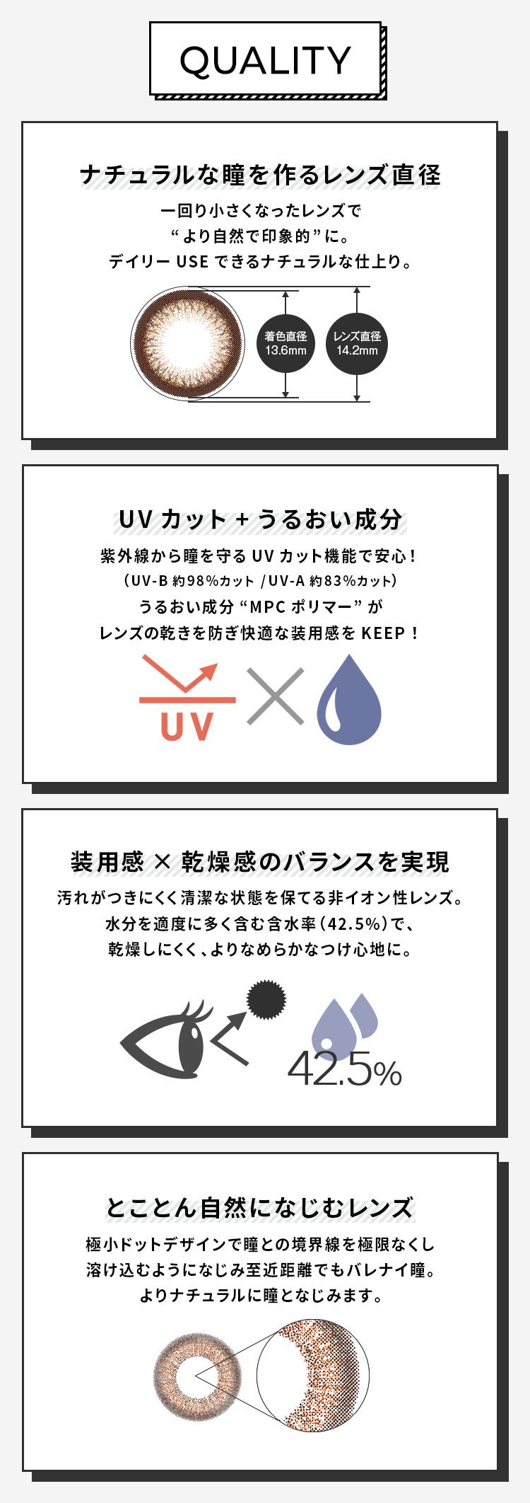 """Love Holic 1day -ラブホリックワンデー 【QUALITY】 [ナチュラルな瞳を作るレンズ直径 一回り小さくなったレンズで""""より自然で印象的""""に。デイリーUSEできるナチュラルな仕上がり。 (着色直径13.6㎜)(レンズ直径14.2㎜)] [UVカット+うるおい成分 紫外線から瞳を守るUVカット機能で安心!(UV-B約98%カット/UV-A約83%カット) うるおい成分""""Mspポリマー""""がレンズの乾きを防ぎ快適な装用感をKEEP!] [装用感×乾燥感のバランスを実現 汚れがつきにくく清潔な状態を保てる非イオン性レンズ。水分を適度に多く含む含水率(42.5%)で、乾燥しにくく、よりなめらかなつけ心地に。] [とことん自然になじむレンズ 極小ドットデザインで瞳との境界線をなくし溶け込むようになじみ至近距離でもバレナイ瞳。よりナチュラルに瞳となじみます。]"""