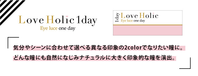 Love Holic 1day -ラブホリックワンデー|Love Holic 1day Eye luce one day 「気分やシーンに合わせて選べる異なる印象の3colorでなりたい瞳に。どんな瞳にも自然になじみナチュラルに大きく印象的な瞳を演出。」