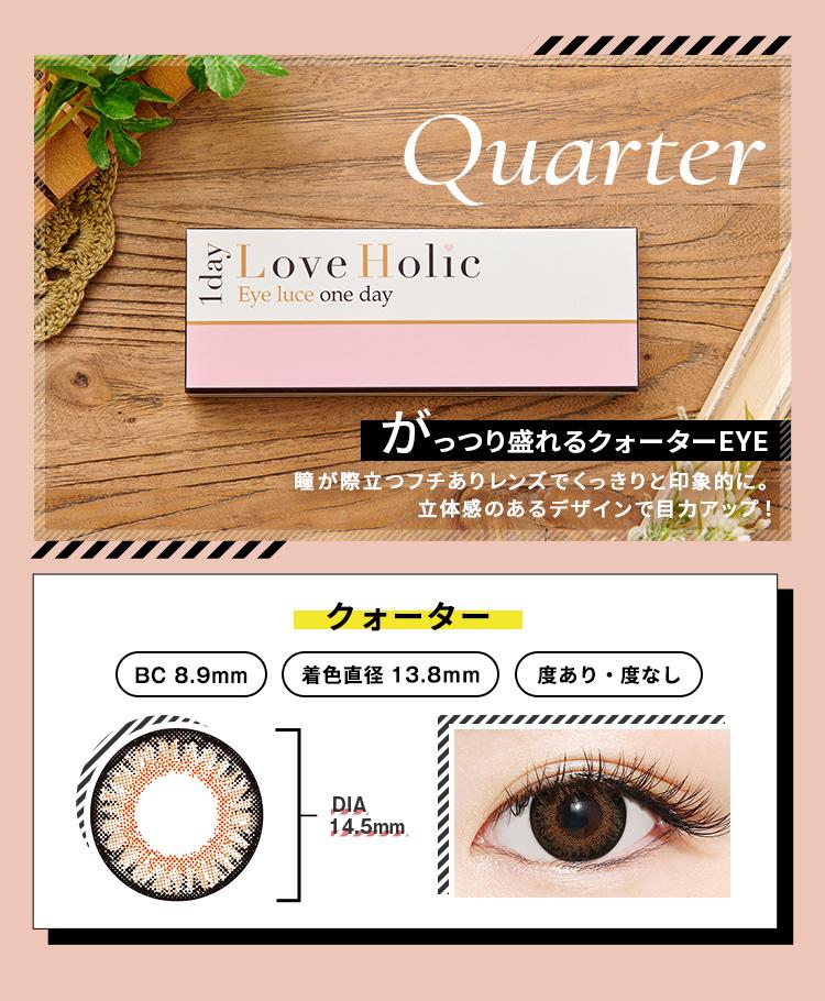 Love Holic 1day -ラブホリックワンデー QUARTER がっつり盛れるクォーターEYE 瞳が際立つフチありレンズでくっきりと印象的に。立体感のあるデザインで目力アップ!