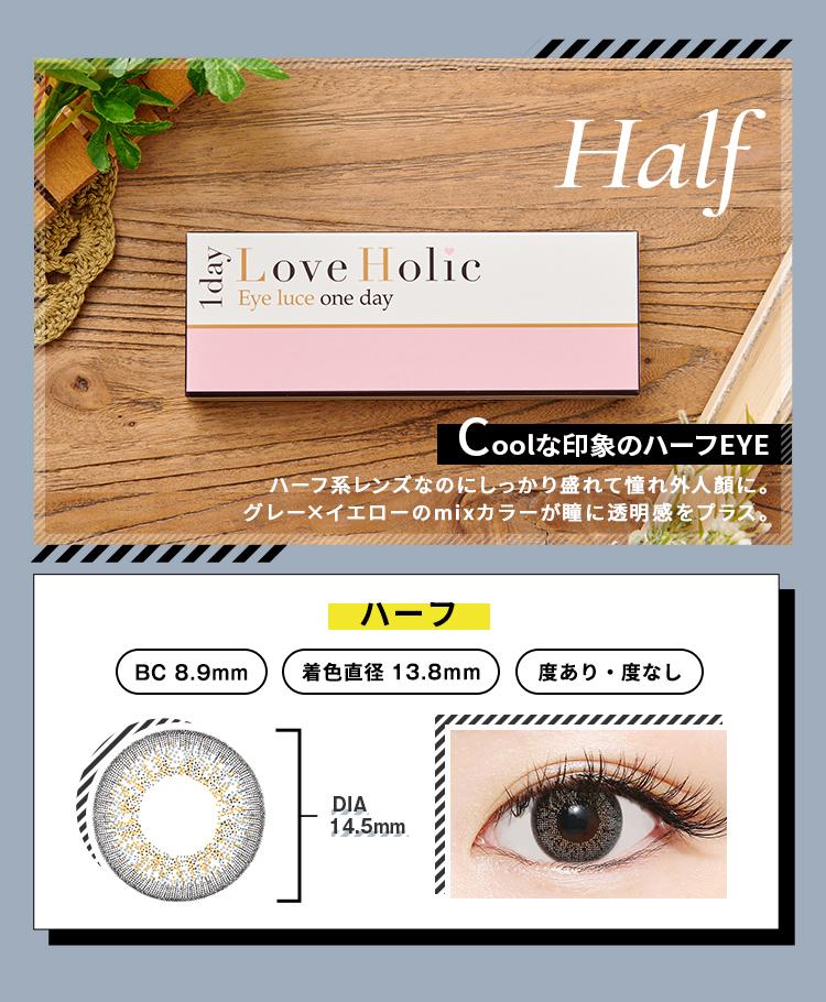 Love Holic 1day -ラブホリックワンデー HALF COOLな印象のハーフEYE ハーフ系レンズなのにしっかり盛れて憧れ外人顔に。グレー×イエローのmixカラーが瞳に透明感をプラス。