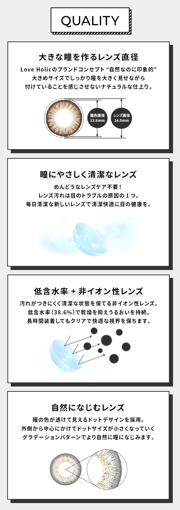 """Love Holic 1day -ラブホリックワンデー 【QUALITY】 [大きな瞳を作るレンズ直径 Love Holicのブランドコンセプト""""自然なのに印象的"""" 大きめサイズでしっかり瞳を大きく見せながら 付けていることを感じさせないナチュラルな仕上り。(着色直径13.8㎜)(レンズ直径14.5㎜)] [瞳にやさしく清潔なレンズ めんどうなレンズケア不要! レンズ汚れは目のトラブルの原因の1つ。 毎日清潔な新しいレンズで清潔快適に目の健康を。] [低含水率+非イオン性レンズ 汚れがつきにくく清潔な状態を保てる非イオン性レンズ。 低含水率(38.6%)で乾燥を抑えうるおいを持続。 長時間装着してもクリアで快適な視界を保ちます。] [自然になじむレンズ 瞳の色が透けて見えるドットデザインを採用。 外側から中心にかけてドットサイズが小さくなっていくグラデーションパターンでより自然に瞳になじみます。]"""