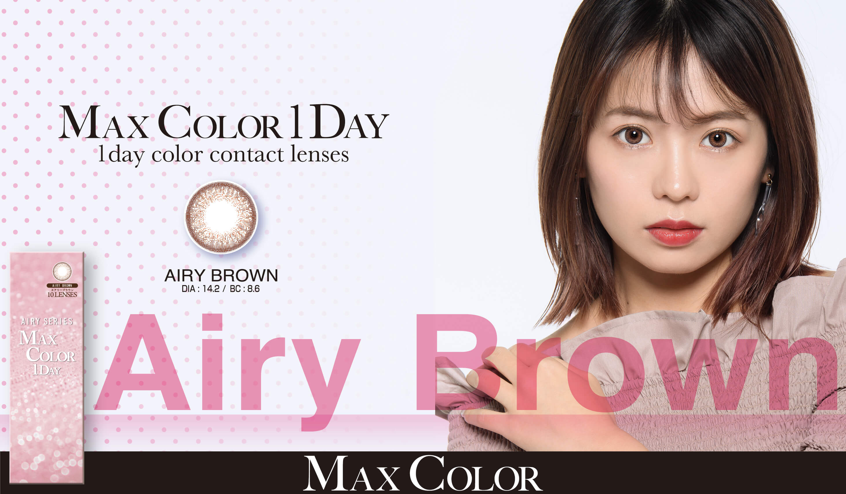 MaxColor1day-マックスカラーワンデー|【鈴木あや・寿るい・筒井結愛】プロデュースカラコン|MAX COLOR 1DAY 1day color contact lenses AIRY BROWN DIA:14.2/BC:8.6