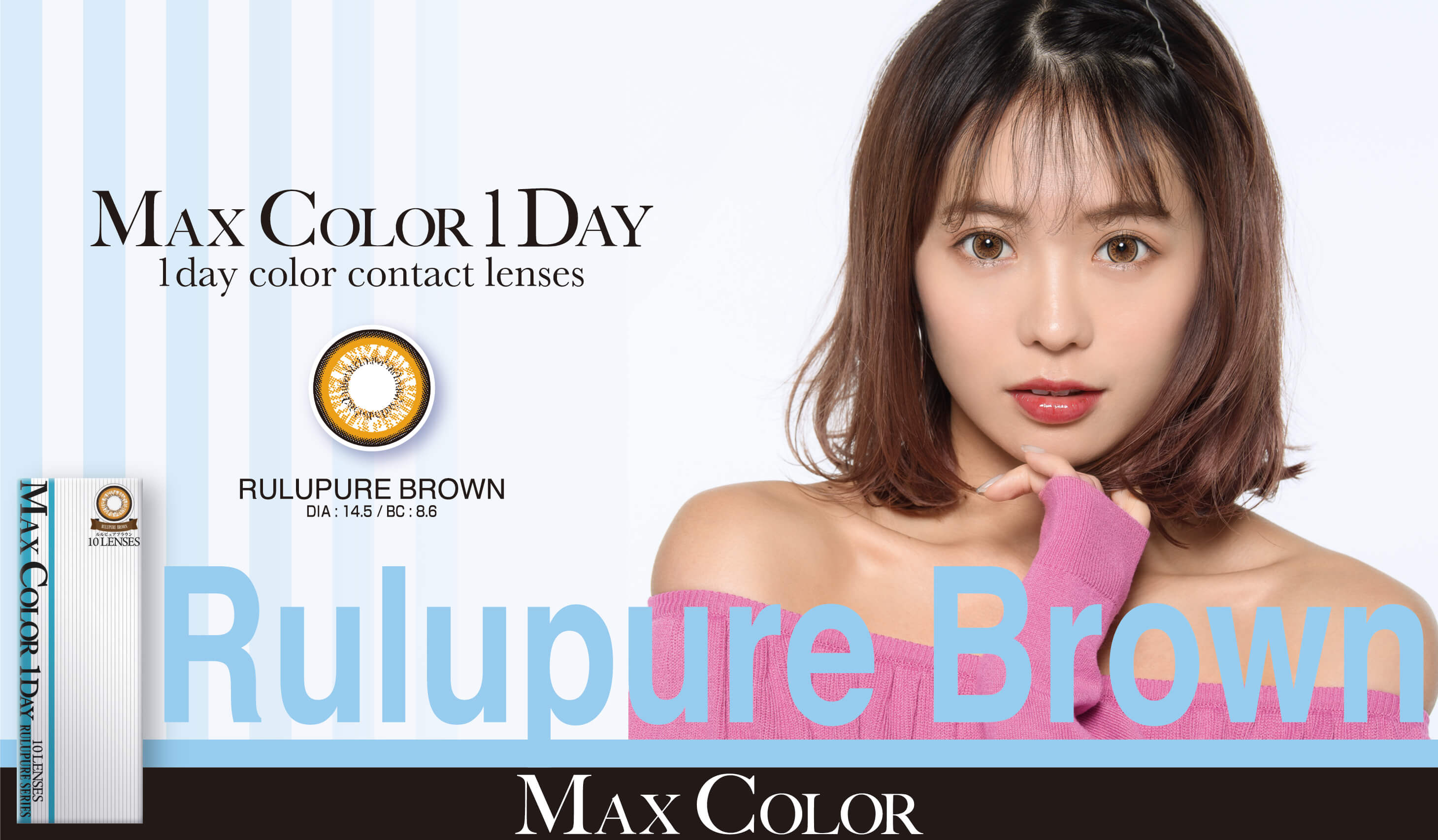 MaxColor1day-マックスカラーワンデー|【鈴木あや・寿るい・筒井結愛】プロデュースカラコン|MAX COLOR 1DAY 1day color contact lenses RULUPURE BROWN DIA:14.5/BC:8.6