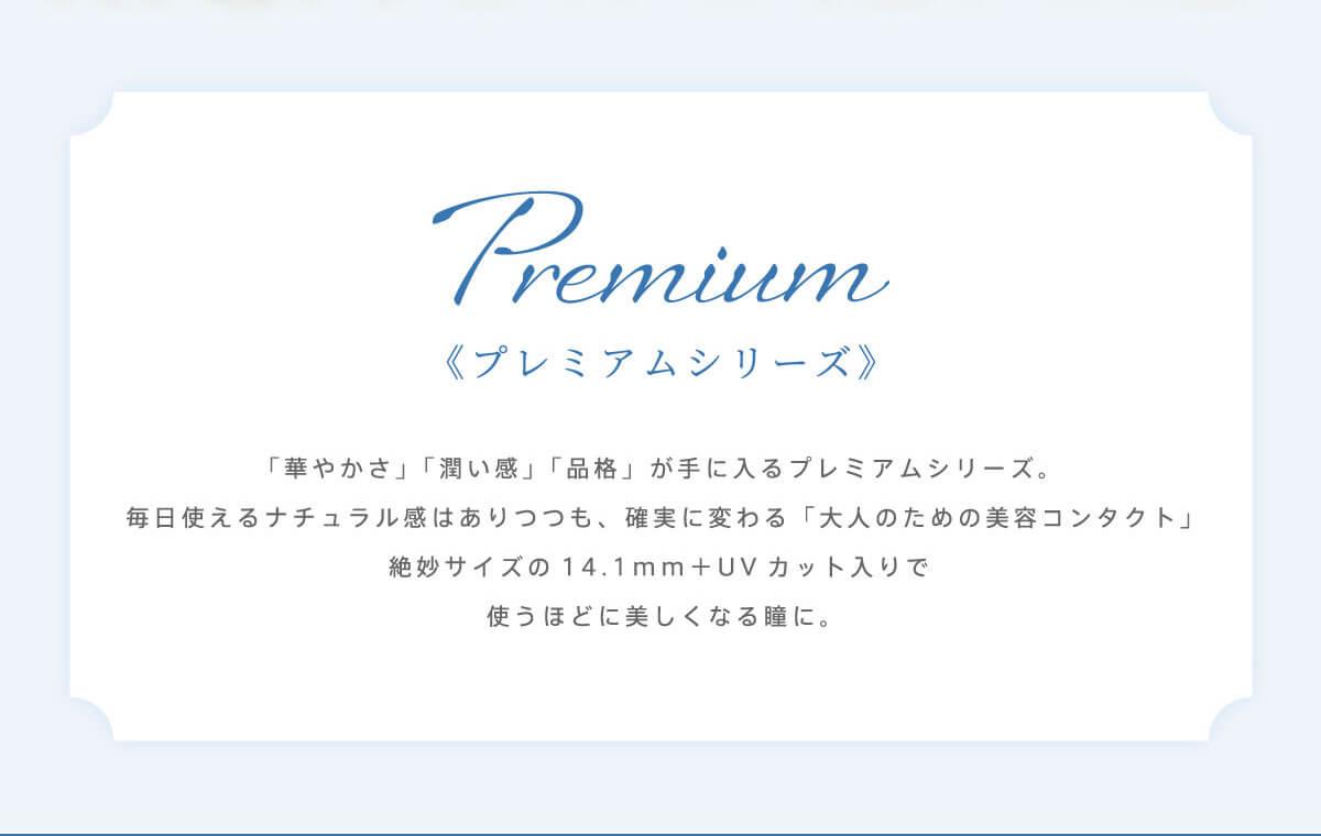 RICH STANDARD Premium -リッチスタンダードプレミアム|Premium 《プレミアムシリーズ》 「華やかさ」「潤い感」「品格」が手に入るプレミアムシリーズ。毎日使えるナチュラル感はありつつも、確実に変わる「大人のための美容コンタクト」絶妙サイズの14.1mm+UVカット入りで使うほど美しくなる瞳に。