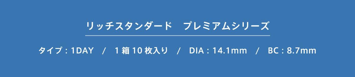 RICH STANDARD Premium -リッチスタンダードプレミアム|リッチスタンダード プレミアムシリーズ タイプ:1DAY/1箱10枚り/DIA:14.1mm/BC:8.7mm