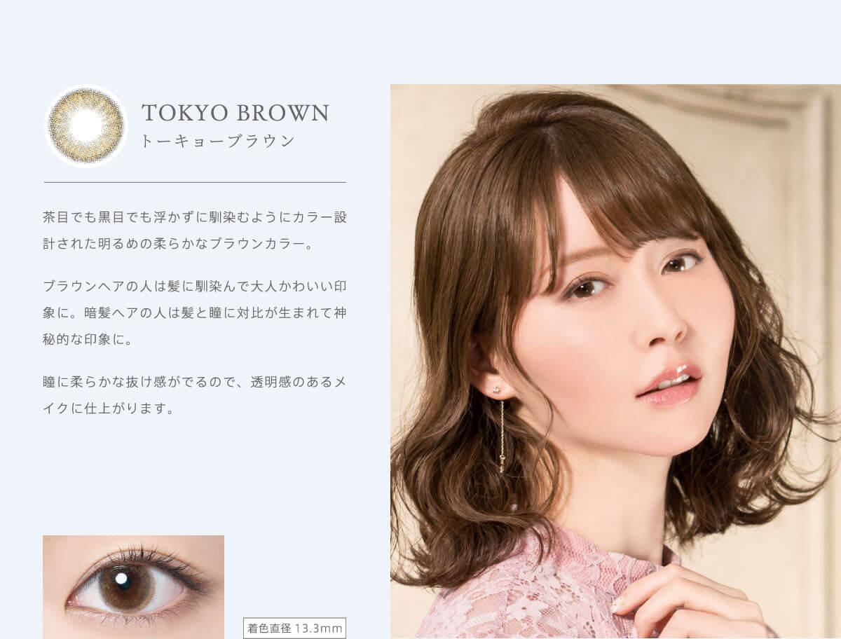 RICH STANDARD Premium -リッチスタンダードプレミアム|TOKYO BROWN-トーキョーブラウン 茶目でも黒目でも浮かずに馴染むようにカラー設計された明るめの柔らかなブラウンカラー。ブラウンヘアの人は髪に馴染んで大人かわいい印象に。暗髪ヘアの人は髪と瞳に対比が生まれて神秘的な印象に。瞳に柔らかな抜け感がでるので、透明感のあるメイクに仕上がります。着色直径13.3mm