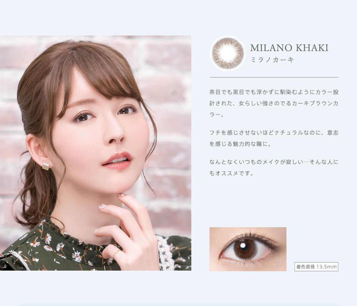 RICH STANDARD Premium -リッチスタンダードプレミアム|MILANO KHAKI-ミラノカーキ 茶目でも黒目でも浮かずに馴染むようにカラー設計された、女らしい強さのでるカーキブラウンカラー。フチを感じさせないほどナチュラルなのに、意志を感じる魅力的な瞳に。なんとなくいつものメイクが寂しい…そんな人にもオススメです。着色直径13.5mm