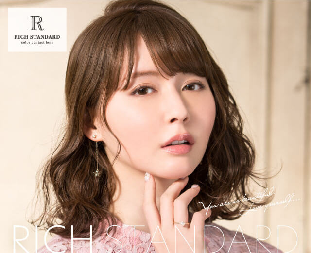 RICH STANDARD Premium -リッチスタンダードプレミアム|RICH STANDARD color contact lens You are so beautiful. Love yourself... RICH STANDARD