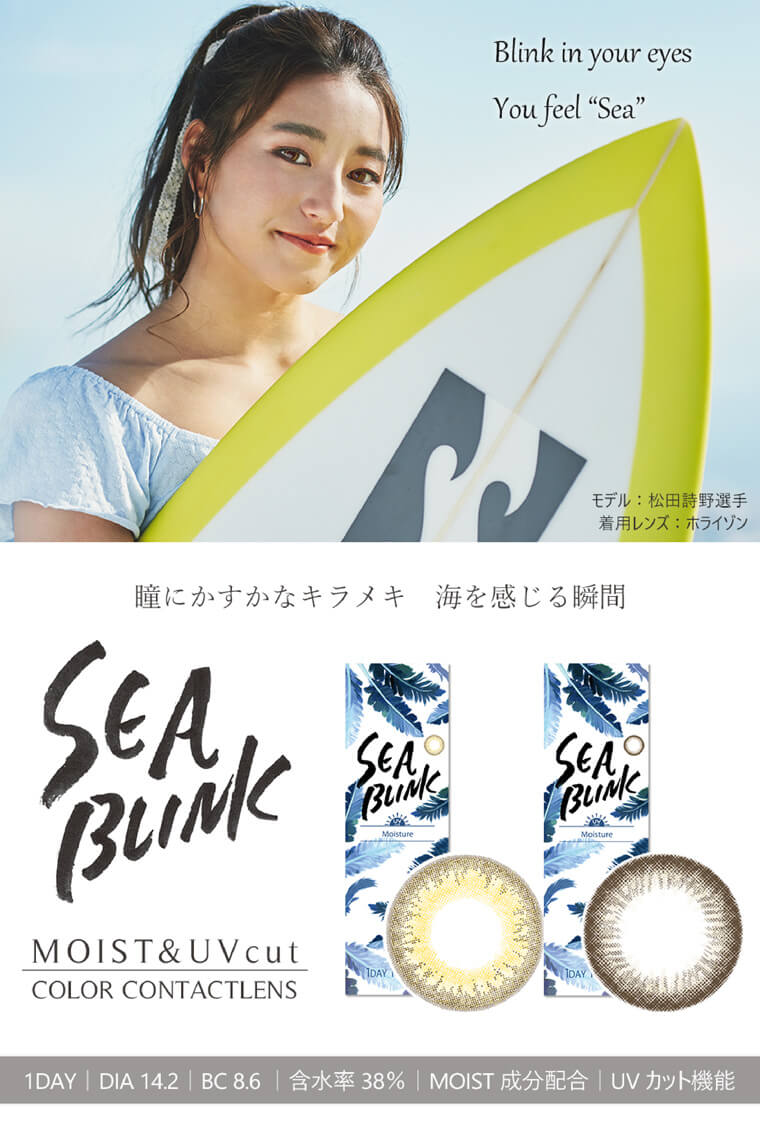 Blink in your eyes You feel Seaモデル:松田詩野選手 着用レンズ: ホライゾン瞳にかすかなキラメキ 海を感じる瞬間Moisture MOIST&UVcut COLOR CONTACTLENSIDAY1DAY | DIA 14.2 | BC 8.6 |含水率 38% 「MOIST 成分配合|UVカット機能