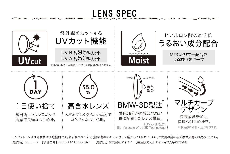 ねおイメージモデルカラコン SHERIQUE-シェリーク|LENS SPEC 紫外線をカットする UVカット機能 UV-B 約95%カット UV-A 約50%カット ※UVカット防止用眼鏡・サングラスの代用にはなりません。 Moist ヒアルロン酸の約2倍 うるおい成分配合 MPCポリマー配合でうるおいをキープ 1DAY 1日使い捨て 毎日新しいレンズだから清潔で快適なつけ心地。 55.0% 高含水レンズ みずみずしく柔らかい素材でなめらかなつけ心地。 瞳側 まぶた側 着色部分 BMW-3D製法 着色部分が直接ふれない瞳に配慮したレンズ構造。*BMW-3D製法:Bio-Molecule Wrap 3D Technology マルチカーブデザイン 涙液循環を促し、快適な付け心地を。*装用感には個人差があります。 コンタクトレンズは高度管理医療機器です。必ず眼科医の処方(指示書等による)に従って購入してください。また、ご使用の前に必ず添付文書をお読みください[販売名]シェリーク[承認番号]23000BZX00223A11[販売元]エイショウ光学株式会社