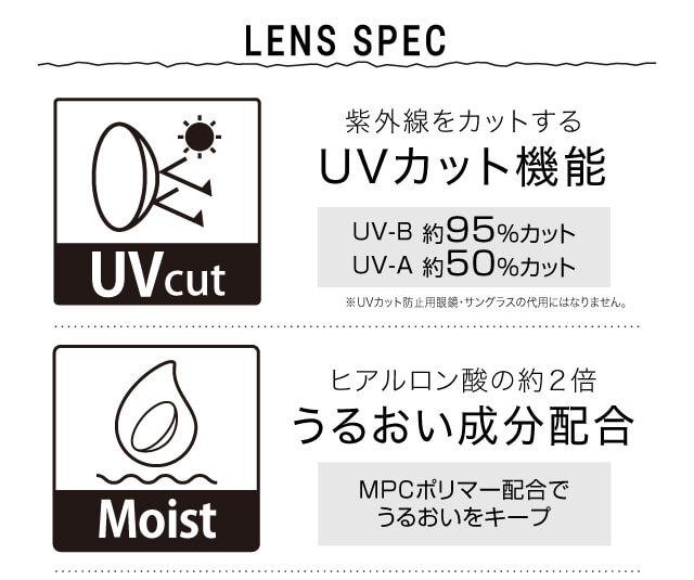 ねおイメージモデルカラコン SHERIQUE-シェリーク|LENS SPEC 紫外線をカットする UVカット機能 UV-B 約95%カット UV-A 約50%カット ※UVカット防止用眼鏡・サングラスの代用にはなりません。 Moist ヒアルロン酸の約2倍 うるおい成分配合 MPCポリマー配合でうるおいをキープ